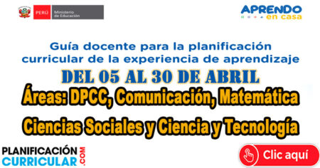 GUÍA DOCENTE PARA LA PLANIFICACIÓN CURRICULAR DEL 05 AL 30 DE ABRIL - Áreas de DPCC, Comunicación, Matemática, Ciencias Sociales y Ciencia y Tecnología