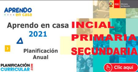 APRENDO EN CASA 2021 - PLANIFICACIÓN ANUAL EDUACIÓN A DISTNACIA INICIAL- PRIMARIA - SECUNDARIA