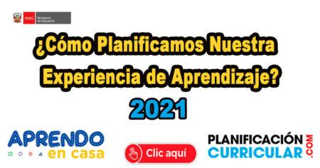 ¿CÓMO PLANIFICAMOS NUESTRA EXPERIENCIA DE APRENDIZAJE PARA LOS ALUMNOS - 2021?